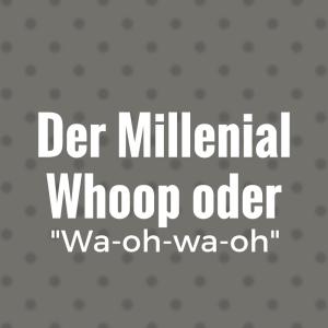 """Der Millennial Whoop oder """"Wa-oh-wa-oh"""""""