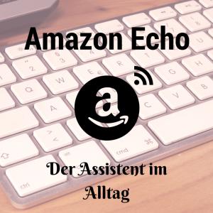 Amazon Echo – der neue Assistent im Alltag