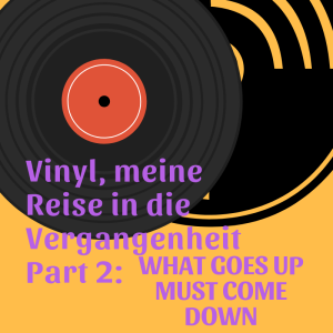 Vinyl, Meine Reise in die Vergangenheit Part 2: What goes up must come down