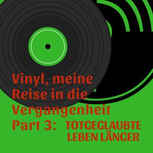 Vinyl, Meine Reise in die Vergangenheit Part 3: Totgeglaubte leben länger