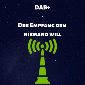 DAB+ - Der Empfang den Niemand will?