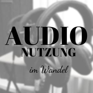 Der individuelle Hörer – wie sich die Audionutzung verändert hat